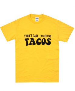 i don't care i'm getting tacos t shirt