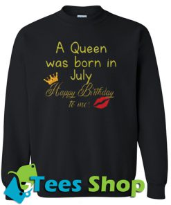 A Queen Was Born In July Happy Birthday To Me Sweatshirt