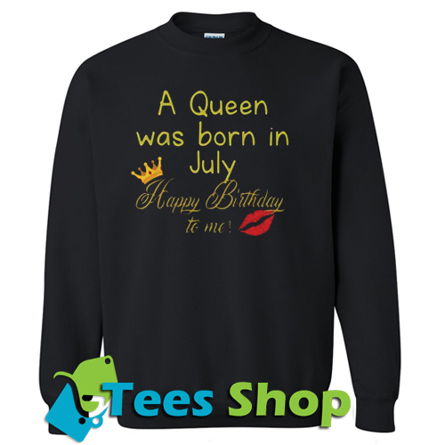 A Queen Was Born In July Happy Birthday To Me Sweatshirt