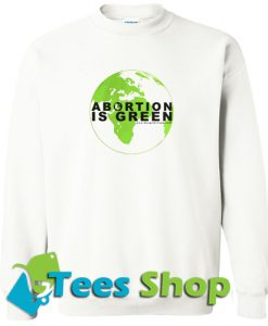 Abortion is green Earth Hoodie And Sweatshirt