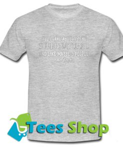 All Care About Is The Supernatural And Like Maybe 3 People And Feed T-Shirt