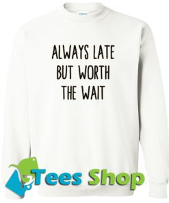 Always Late But Worth The Wait Sweatshirt