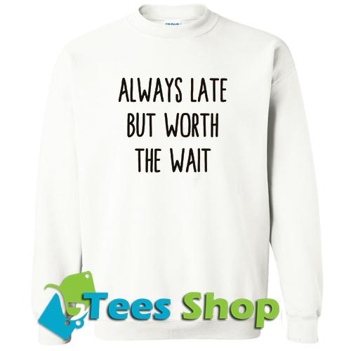 Always Late But Worth The Wait Sweatshirt