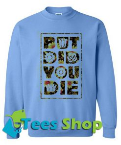 But Did You Die Sweatshirt