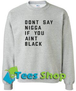 Don't say nigga if you aint black Sweatshirt