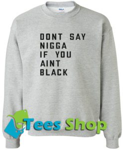 Don't say nigga if you aint black Sweatshirt
