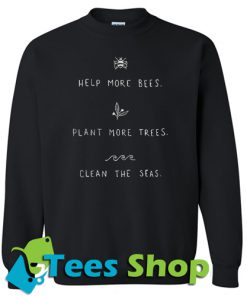 Help more bees plant more trees clean the seas Sweahirt