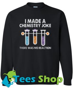 I Made A Chemistry Joke Sweatshirt