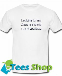 Looking For My Darcy In A World Full Of Wickhans T-Shirt