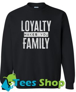 Loyalty makes you family Sweatshirt