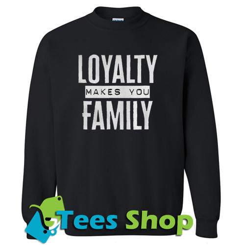 Loyalty makes you family Sweatshirt