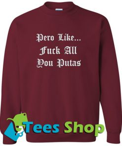 Pero Like Fuck All You Putas Sweatshirt