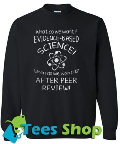 What do we want evidence based science Sweatshirt