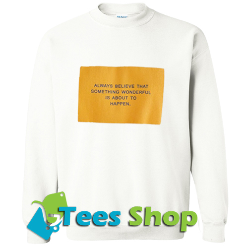 Always believe thairtht something Sweatshirt