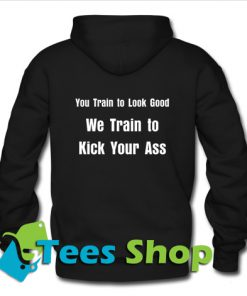 We Train to Kick Your Ass Hoodie back