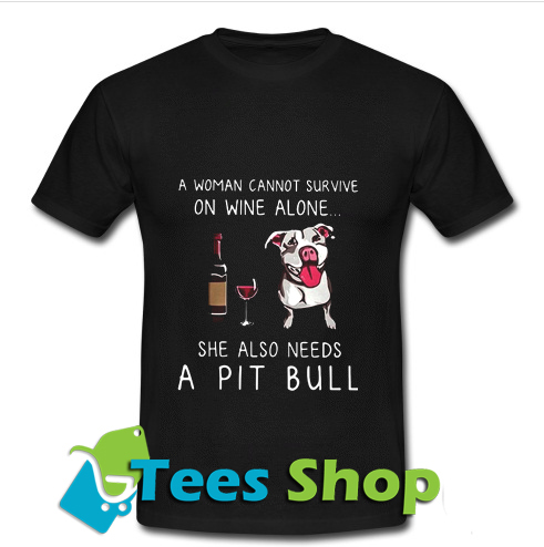 A Woman Cannot Survive On Wine Alone She Also Needs A Pit Bull T-Shirt