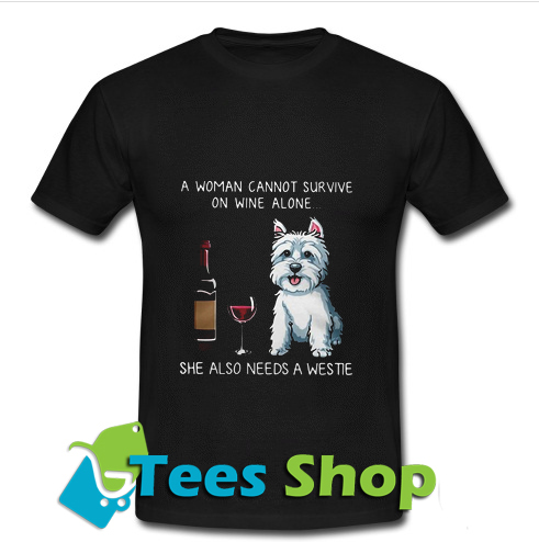 A Woman Cannot Survive On Wine Alone She Also Needs A Westie T-Shirt