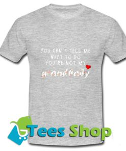 You can't Tell Me What To Do You're Not My Grandbaby T-ShirtYou can't Tell Me What To Do You're Not My Grandbaby T-Shirt