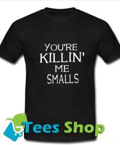 You're Killin' me smalls T-Shirt