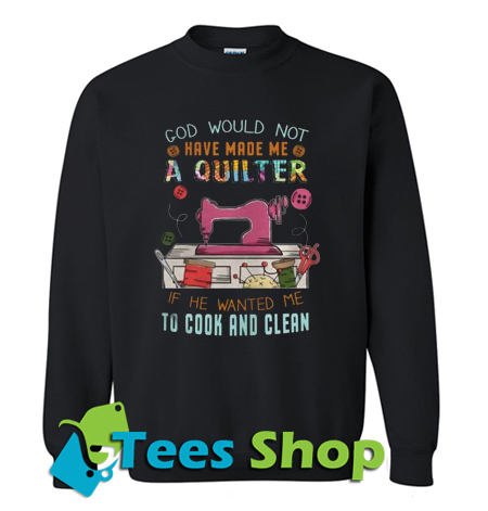 God Would Not Have Made Me A Quilter Sweatshirt