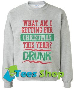 What am I getting for Christmas this year drunk Sweatshirt