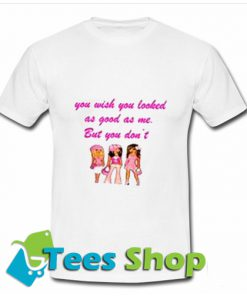 You Wish You Looked As Good As Me But You Dont T-Shirt