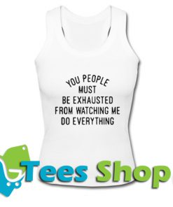 You people must be exhausted Tank Top