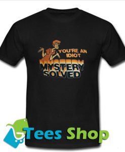You're An Idiot Mystery Solved T Shirt