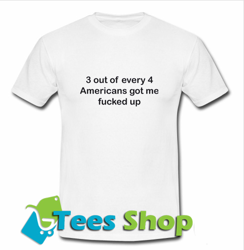 3 Out Of Every 4 Americans 3 Out Of Every 4 Americans Got Me Fucked Up T Shirt