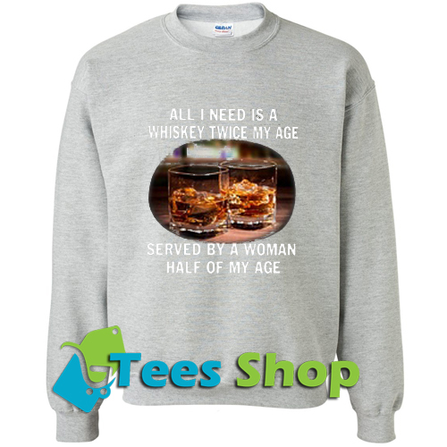 All I need is a whiskey twice my age served by a Woman half of my age Sweatshirt_SM1