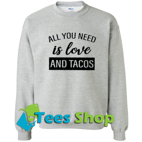 All you need is love and tacos Sweatshirt