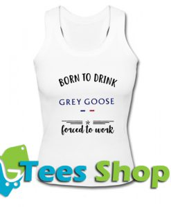 Born to drink Grey Goose forced to work Tank Top_SM1