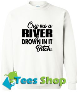 Cry me a river drown in it bitch Sweatshirt_SM1
