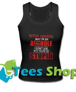 Stop Asking Why I'm An Asshole Tank Top_SM1