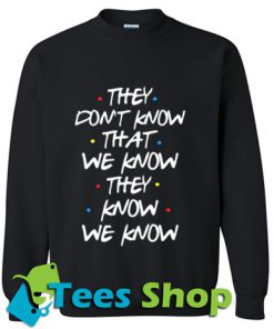 They Don't Know That We Know They Know Sweatshirt