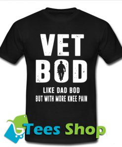 Vet bod like dad bod but with more knee pain TShirt
