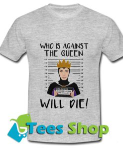 Who is against the queen wil die T Shirt_SM1