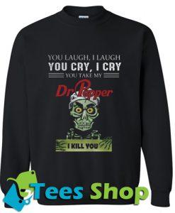 You laugh I laugh you cry I cry you Sweatshirt_SM1