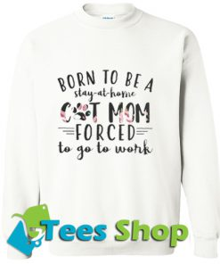 born to be a stay at home cat mom forced to go to work Sweatshirt_SM1