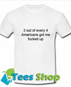 3 out of 4 Americans got me fucked up T Shirt_SM1