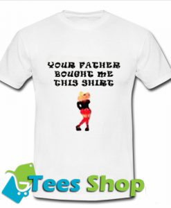Your Father Bought Me This T-Shirt_SM1