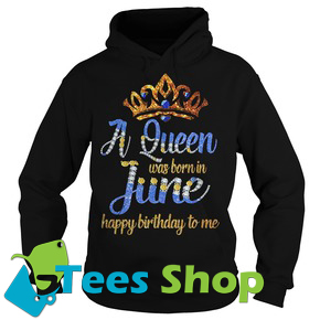 A Queen was born in June happy birthday to me Hoodie Ez025