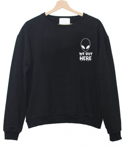 Alien We Out Here Sweatshirt Ez025
