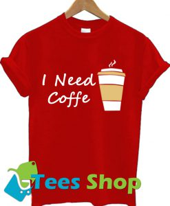 I Need Coffe Cup T Shirt Ez025