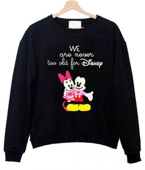 We Are Never too old for Disney Swweatshirt
