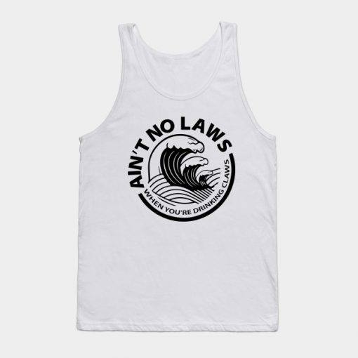 Ain't No Laws When You're Drinking Claws Tank Top (TM)