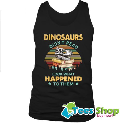Dinosaurs Didn't Read Look What Happened To Them Sunset Tank Top STW