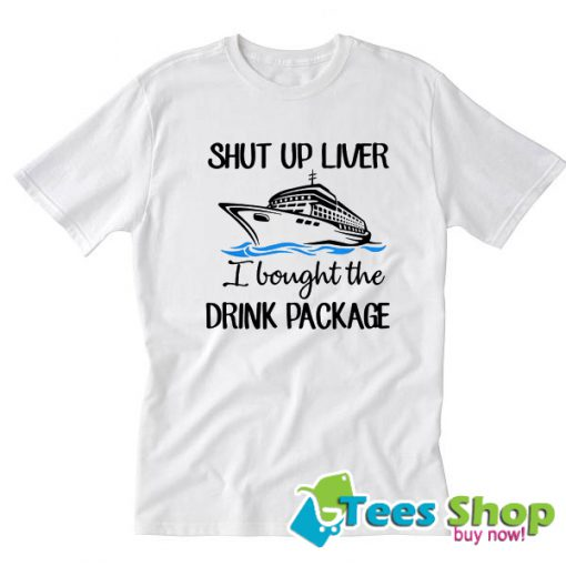 Ship shut up liver I bought the drink package T-Shirt STW