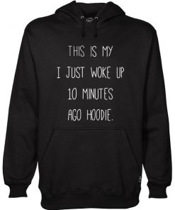 This Is My I just Woke Up 10 Minutes Ago hoodie Hoodie AT