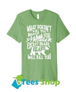 What Doesn't Kill You Makes You Stronger Except Bears TShirt SN